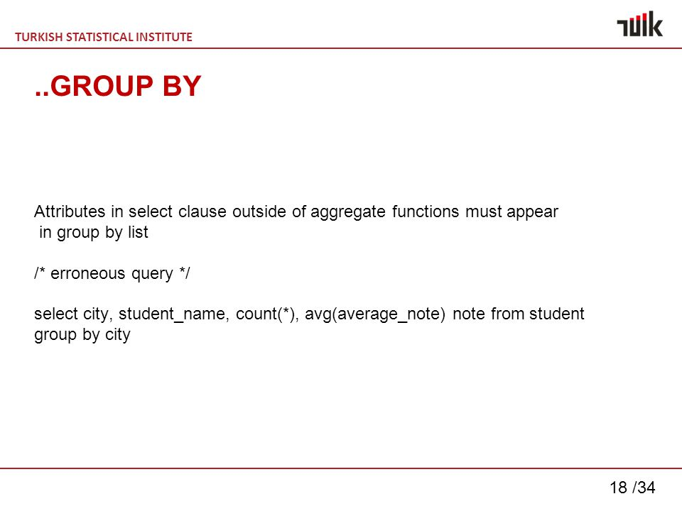 TURKISH STATISTICAL INSTITUTE 18 /34..GROUP BY Attributes in select clause outside of aggregate functions must appear in group by list /* erroneous query */ select city, student_name, count(*), avg(average_note) note from student group by city