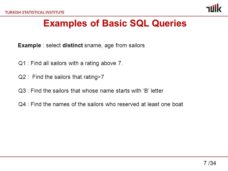 TURKISH STATISTICAL INSTITUTE 28 /34 Some Easy but useful SQL statements Create table t1 as select * from t2; Select * from t1 where rownum < 100; Deleting duplicate records example: for table Student(student_name, lesson_name, note) delete from STUDENT A1 where exists (Select x from STUDENT A2 where A1.STUDENT_NAME = A2.STUDENT_NAME and A1.LESSON_NAME = A2.LESSON_NAME and A1.NOTE = A2.NOTE and A1.ROWID > A2.ROWID);