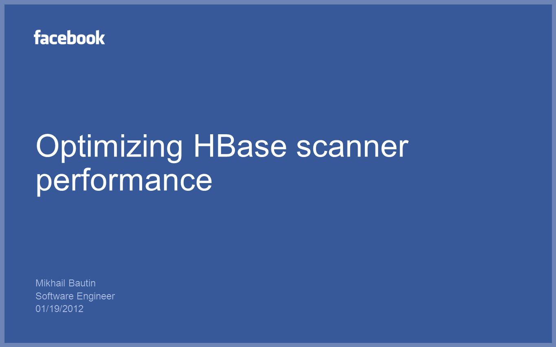 Optimizing HBase scanner performance Mikhail Bautin Software Engineer 01/19/2012