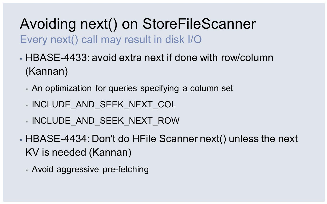 Avoiding next() on StoreFileScanner Every next() call may result in disk I/O ▪ HBASE-4433: avoid extra next if done with row/column (Kannan) ▪ An opti