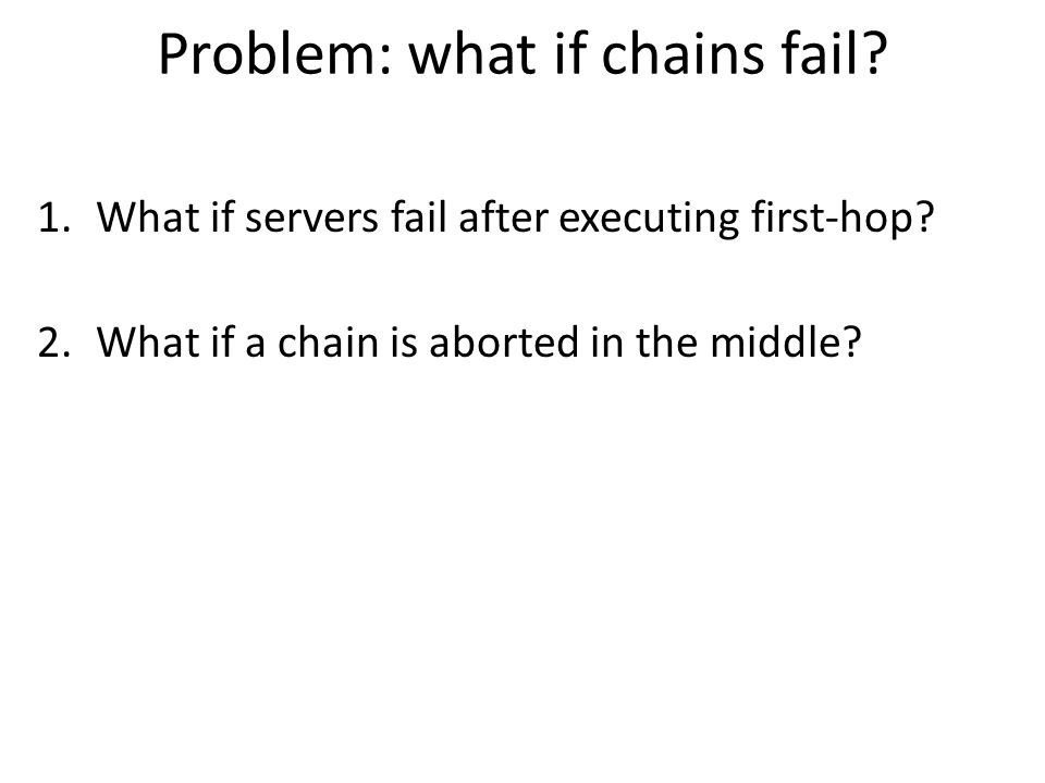 Problem: what if chains fail.1.What if servers fail after executing first-hop.
