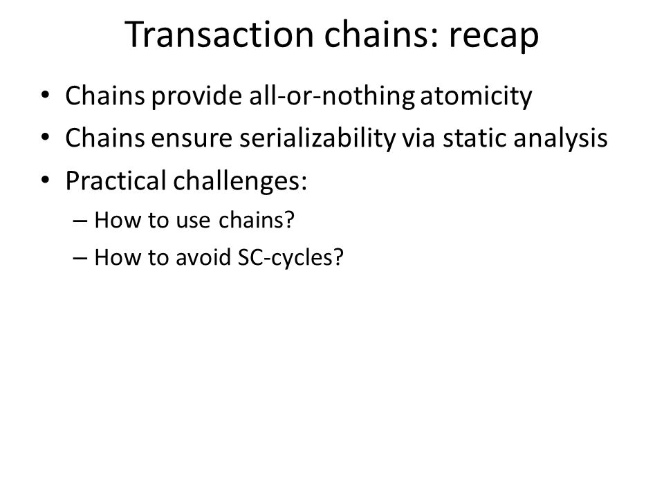 Transaction chains: recap Chains provide all-or-nothing atomicity Chains ensure serializability via static analysis Practical challenges: – How to use chains.