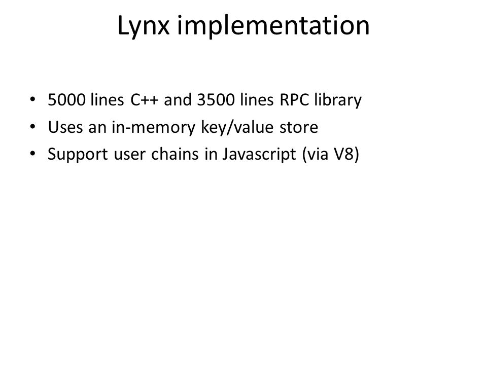 Lynx implementation 5000 lines C++ and 3500 lines RPC library Uses an in-memory key/value store Support user chains in Javascript (via V8)