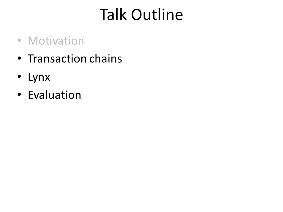 Talk Outline Motivation Transaction chains Lynx Evaluation