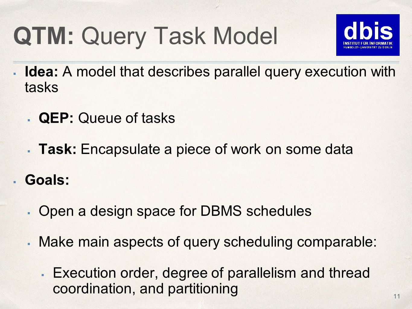 QTM: Query Task Model  Idea: A model that describes parallel query execution with tasks  QEP: Queue of tasks  Task: Encapsulate a piece of work on some data  Goals:  Open a design space for DBMS schedules  Make main aspects of query scheduling comparable:  Execution order, degree of parallelism and thread coordination, and partitioning 11