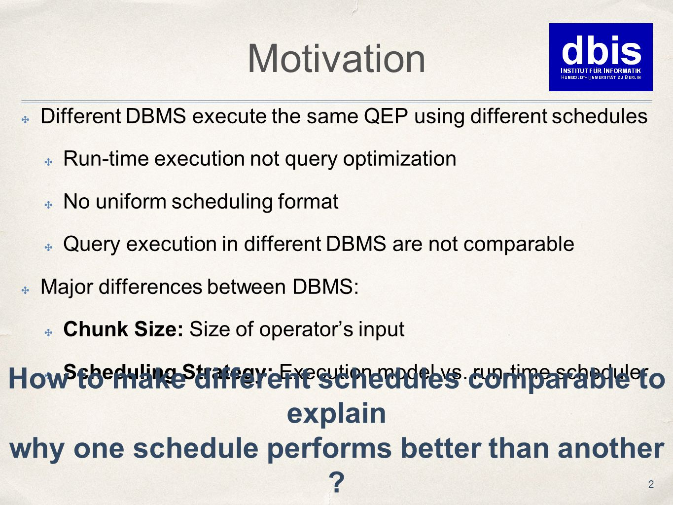 Motivation ✤ Different DBMS execute the same QEP using different schedules ✤ Run-time execution not query optimization ✤ No uniform scheduling format ✤ Query execution in different DBMS are not comparable ✤ Major differences between DBMS: ✤ Chunk Size: Size of operator's input ✤ Scheduling Strategy: Execution model vs.