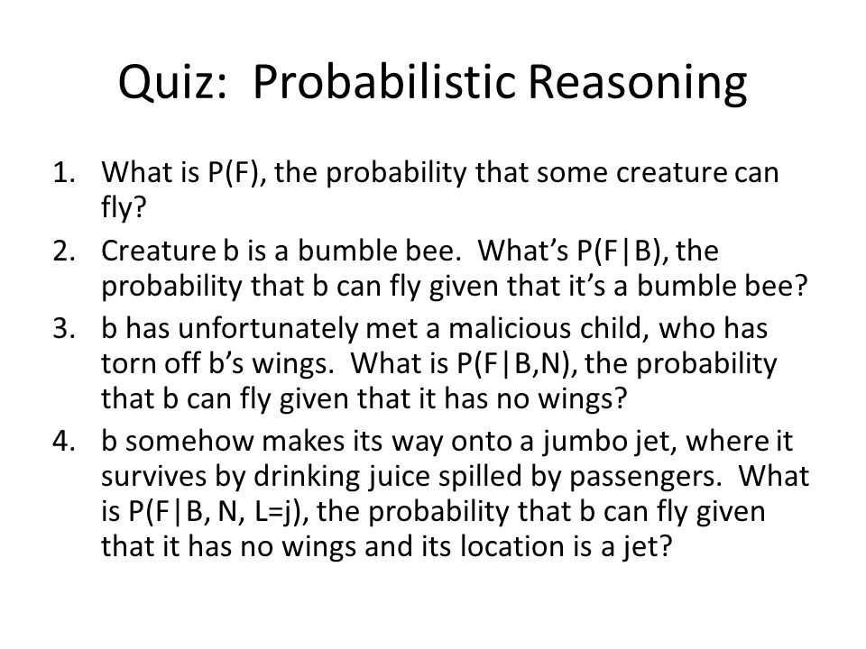 Quiz: Probabilistic Reasoning 1.What is P(F), the probability that some creature can fly.