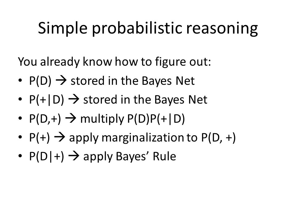 Simple probabilistic reasoning You already know how to figure out: P(D)  stored in the Bayes Net P(+|D)  stored in the Bayes Net P(D,+)  multiply P(D)P(+|D) P(+)  apply marginalization to P(D, +) P(D|+)  apply Bayes' Rule