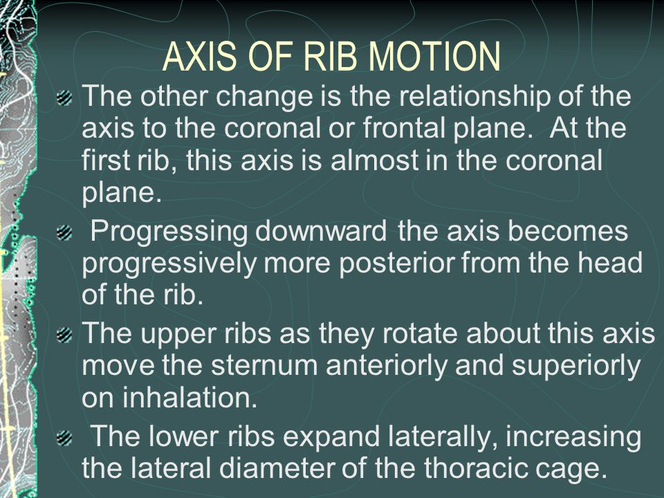 AXIS OF RIB MOTION The other change is the relationship of the axis to the coronal or frontal plane. At the first rib, this axis is almost in the coro