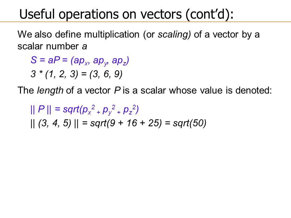 We also define multiplication (or scaling) of a vector by a scalar number a S = aP = (ap x, ap y, ap z ) 3 * (1, 2, 3) = (3, 6, 9) The length of a vector P is a scalar whose value is denoted: || P || = sqrt(p x 2 + p y 2 + p z 2 ) || (3, 4, 5) || = sqrt(9 + 16 + 25) = sqrt(50) Useful operations on vectors (cont'd):