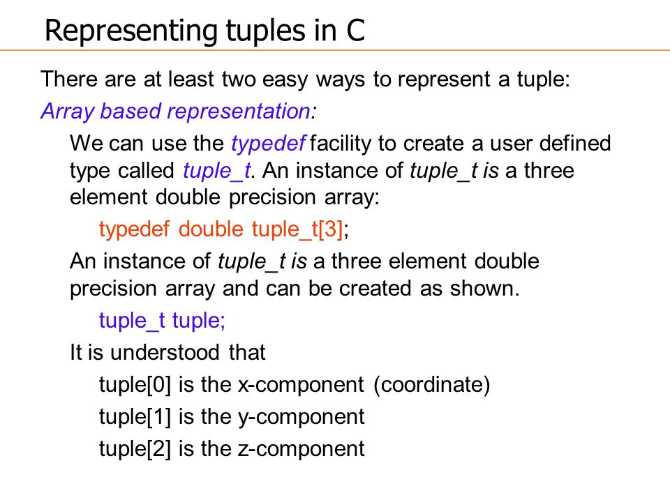 There are at least two easy ways to represent a tuple: Array based representation: We can use the typedef facility to create a user defined type calle
