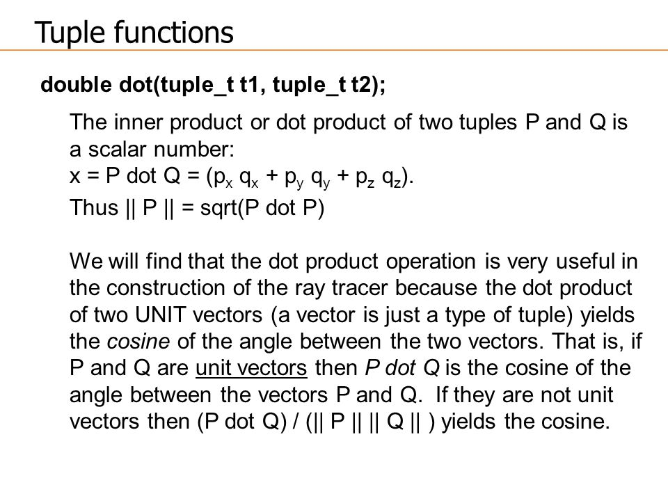 double dot(tuple_t t1, tuple_t t2); The inner product or dot product of two tuples P and Q is a scalar number: x = P dot Q = (p x q x + p y q y + p z