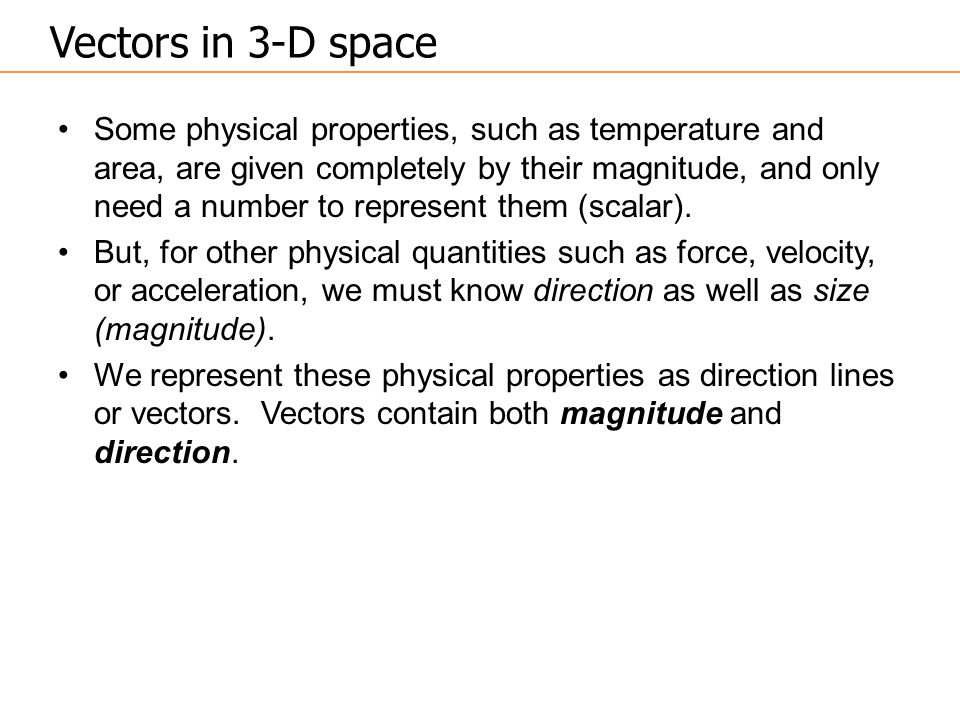 Some physical properties, such as temperature and area, are given completely by their magnitude, and only need a number to represent them (scalar). Bu