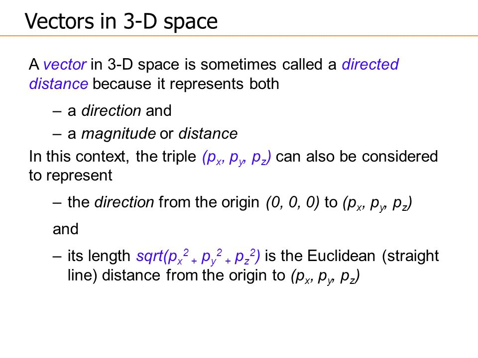 A vector in 3-D space is sometimes called a directed distance because it represents both –a direction and –a magnitude or distance In this context, the triple (p x, p y, p z ) can also be considered to represent –the direction from the origin (0, 0, 0) to (p x, p y, p z ) and –its length sqrt(p x 2 + p y 2 + p z 2 ) is the Euclidean (straight line) distance from the origin to (p x, p y, p z ) Vectors in 3-D space