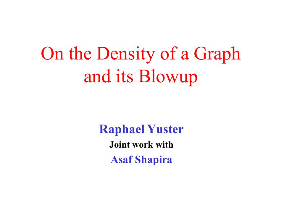 On the Density of a Graph and its Blowup Raphael Yuster Joint work with Asaf Shapira