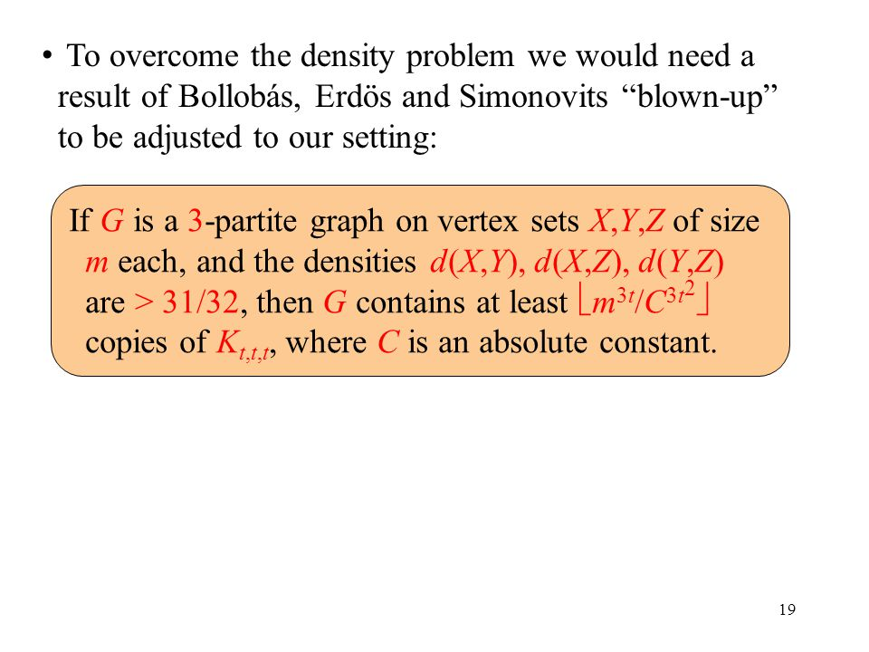 19 To overcome the density problem we would need a result of Bollobás, Erdös and Simonovits blown-up to be adjusted to our setting: If G is a 3-partite graph on vertex sets X,Y,Z of size m each, and the densities d(X,Y), d(X,Z), d(Y,Z) are > 31/32, then G contains at least  m 3t /C 3t 2  copies of K t,t,t, where C is an absolute constant.