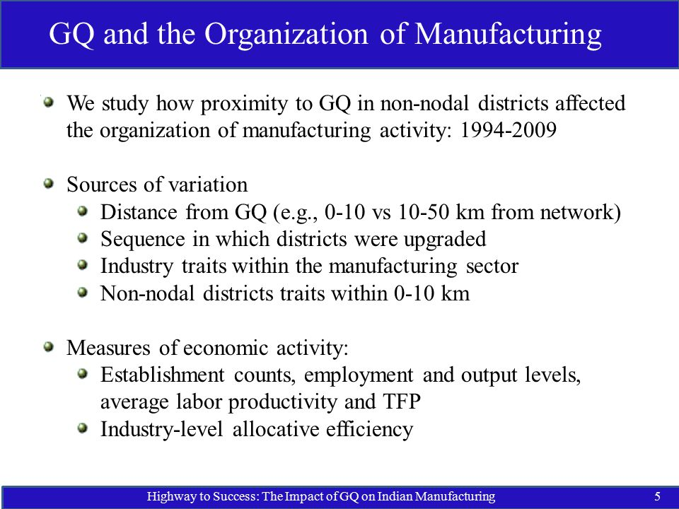 Highway to Success: The Impact of GQ on Indian Manufacturing5 GQ and the Organization of Manufacturing We study how proximity to GQ in non-nodal districts affected the organization of manufacturing activity: 1994-2009 Sources of variation Distance from GQ (e.g., 0-10 vs 10-50 km from network) Sequence in which districts were upgraded Industry traits within the manufacturing sector Non-nodal districts traits within 0-10 km Measures of economic activity: Establishment counts, employment and output levels, average labor productivity and TFP Industry-level allocative efficiency