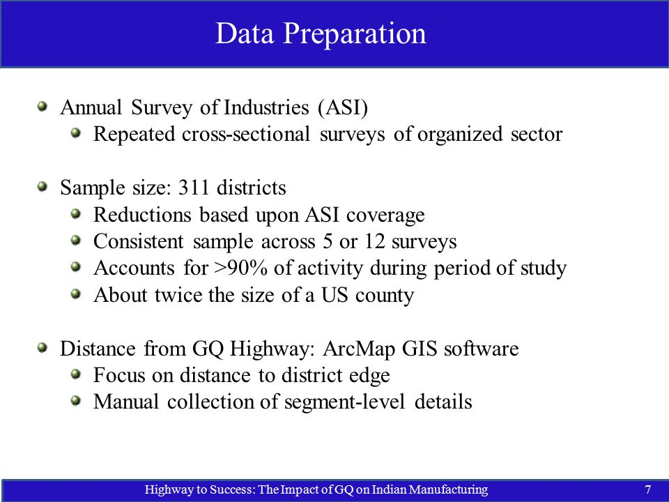 Highway to Success: The Impact of GQ on Indian Manufacturing7 Data Preparation Annual Survey of Industries (ASI) Repeated cross-sectional surveys of organized sector Sample size: 311 districts Reductions based upon ASI coverage Consistent sample across 5 or 12 surveys Accounts for >90% of activity during period of study About twice the size of a US county Distance from GQ Highway: ArcMap GIS software Focus on distance to district edge Manual collection of segment-level details