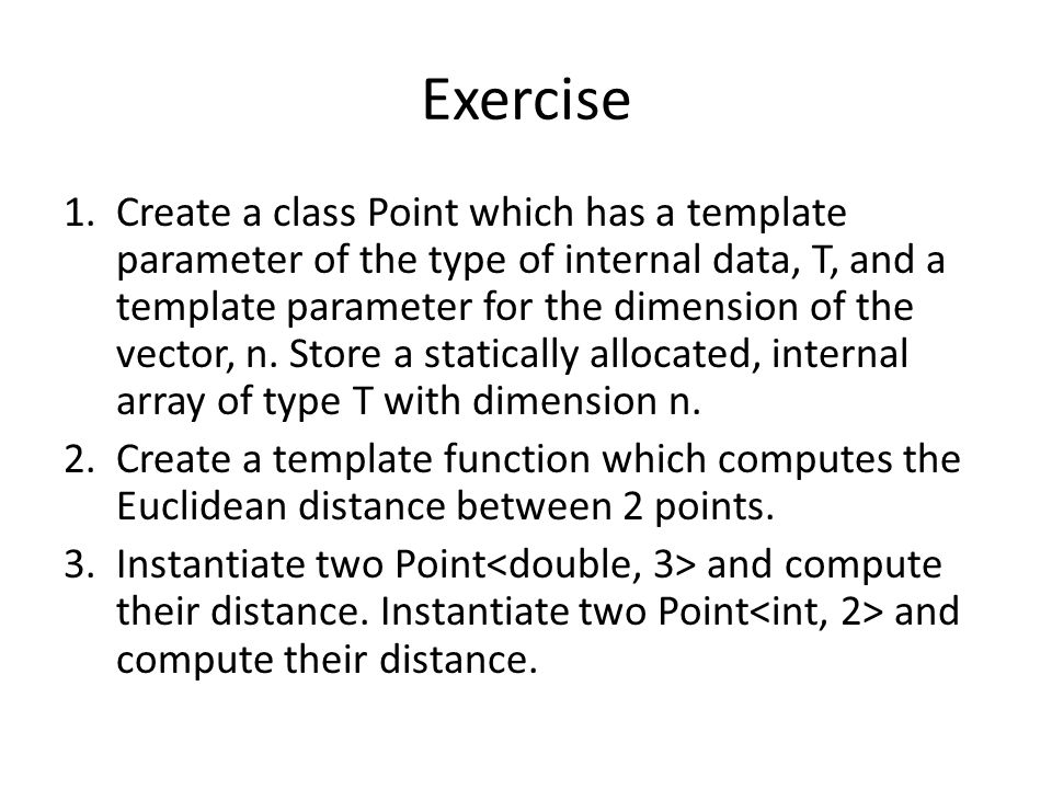 Exercise 1.Create a class Point which has a template parameter of the type of internal data, T, and a template parameter for the dimension of the vector, n.