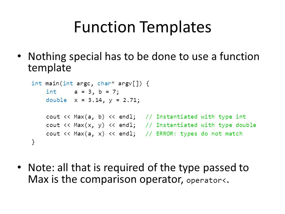 Function Templates Nothing special has to be done to use a function template Note: all that is required of the type passed to Max is the comparison operator, operator<.