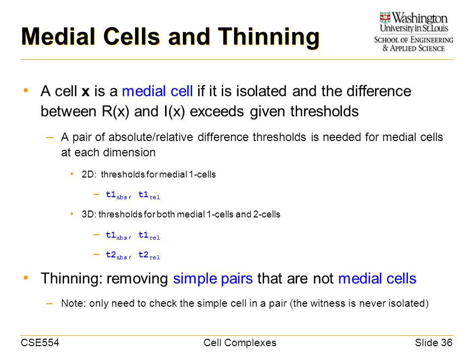 CSE554Cell ComplexesSlide 36 Medial Cells and Thinning A cell x is a medial cell if it is isolated and the difference between R(x) and I(x) exceeds given thresholds – A pair of absolute/relative difference thresholds is needed for medial cells at each dimension 2D: thresholds for medial 1-cells – t1 abs, t1 rel 3D: thresholds for both medial 1-cells and 2-cells – t1 abs, t1 rel – t2 abs, t2 rel Thinning: removing simple pairs that are not medial cells – Note: only need to check the simple cell in a pair (the witness is never isolated)