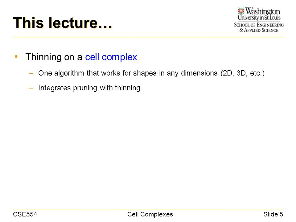 CSE554Cell ComplexesSlide 5 This lecture… Thinning on a cell complex – One algorithm that works for shapes in any dimensions (2D, 3D, etc.) – Integrates pruning with thinning