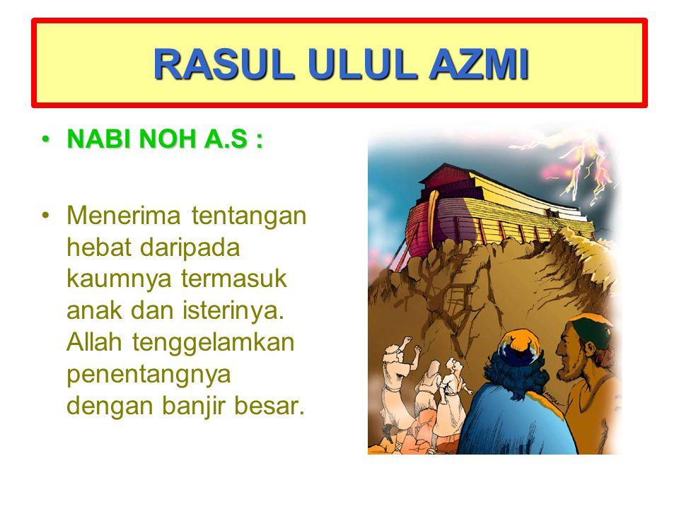 NABI NOH A.S :NABI NOH A.S : Menerima tentangan hebat daripada kaumnya termasuk anak dan isterinya. Allah tenggelamkan penentangnya dengan banjir besa