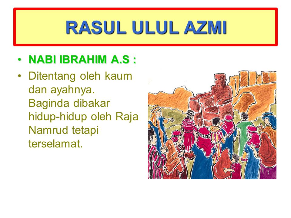 RASUL ULUL AZMI NABI IBRAHIM A.S :NABI IBRAHIM A.S : Ditentang oleh kaum dan ayahnya. Baginda dibakar hidup-hidup oleh Raja Namrud tetapi terselamat.