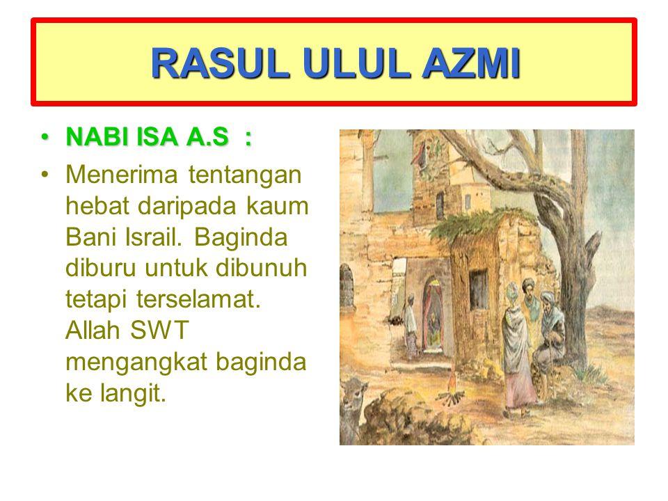 RASUL ULUL AZMI NABI ISA A.S :NABI ISA A.S : Menerima tentangan hebat daripada kaum Bani Israil. Baginda diburu untuk dibunuh tetapi terselamat. Allah