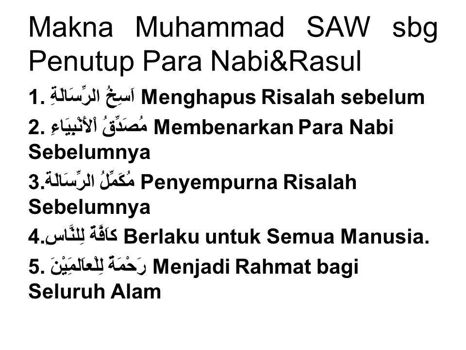 Makna Muhammad SAW sbg Penutup Para Nabi&Rasul 1.اَسِخُ الرِّسَالَةِ Menghapus Risalah sebelum 2.مُصَدِّقُ اْلأَنْبِيَاءِ Membenarkan Para Nabi Sebelu