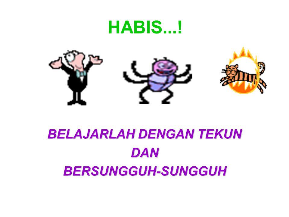 HABIS...! BELAJARLAH DENGAN TEKUN DANBERSUNGGUH-SUNGGUH