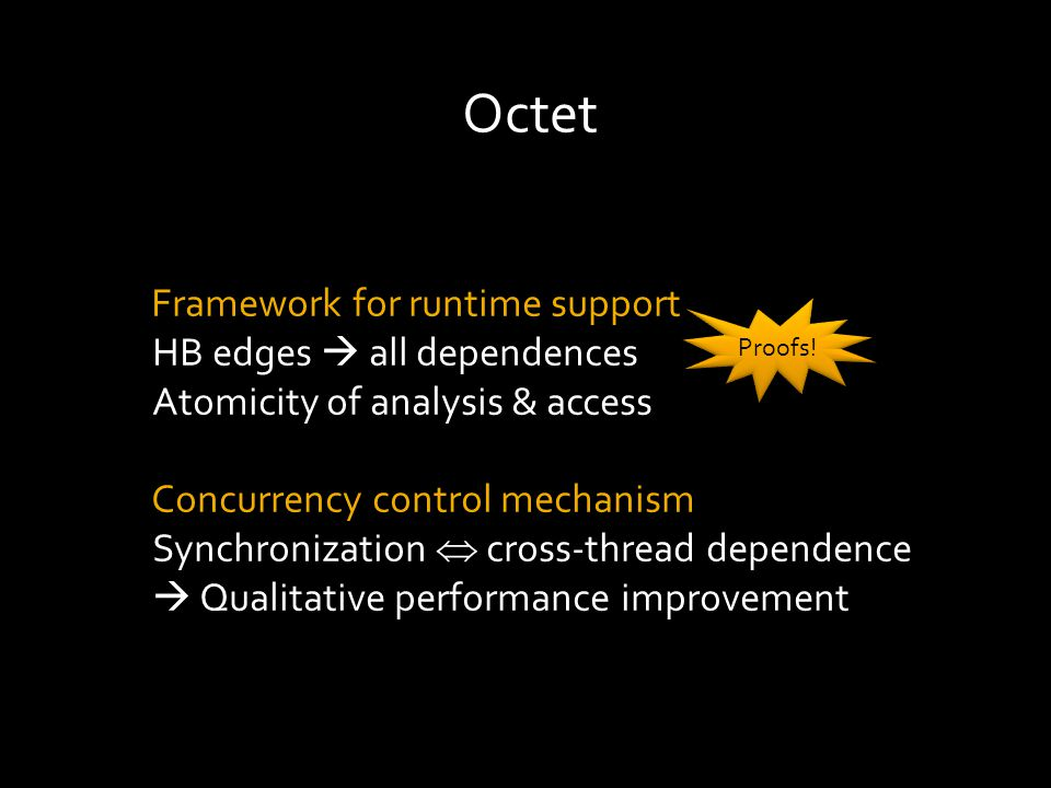 Octet Framework for runtime support HB edges  all dependences Atomicity of analysis & access Concurrency control mechanism Synchronization  cross-thread dependence  Qualitative performance improvement Proofs!