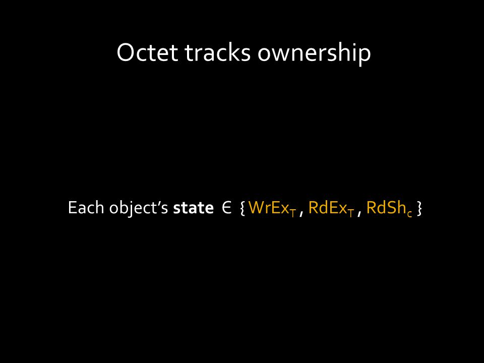 Octet tracks ownership Each object's state Є { WrEx T, RdEx T, RdSh c }