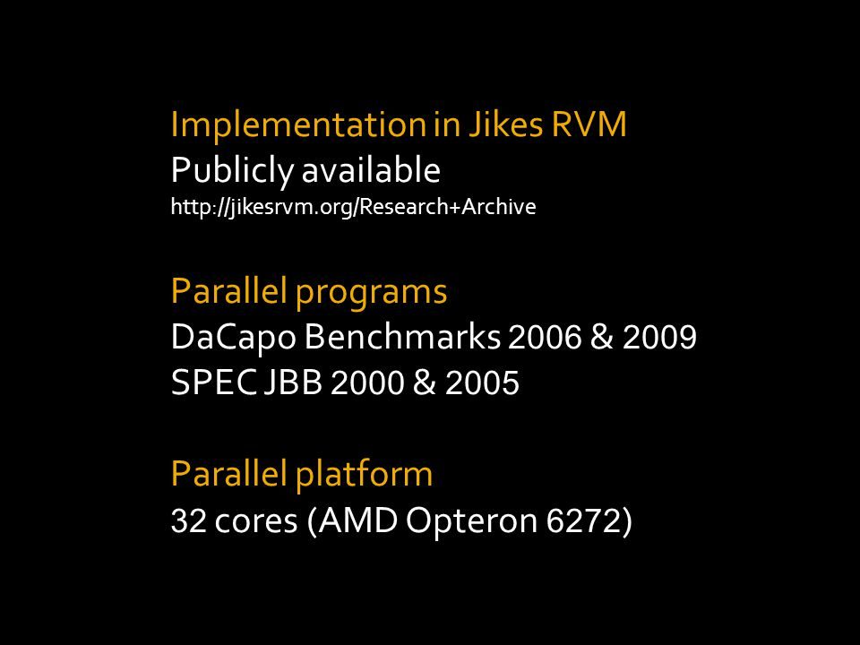 Implementation in Jikes RVM Publicly available http://jikesrvm.org/Research+Archive Parallel programs DaCapo Benchmarks 2006 & 2009 SPEC JBB 2000 & 2005 Parallel platform 32 cores (AMD Opteron 6272 )