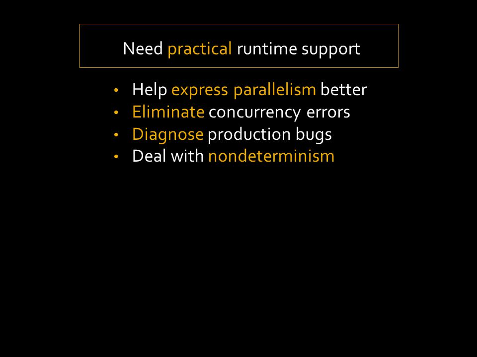 Help express parallelism better Eliminate concurrency errors Diagnose production bugs Deal with nondeterminism Need practical runtime support