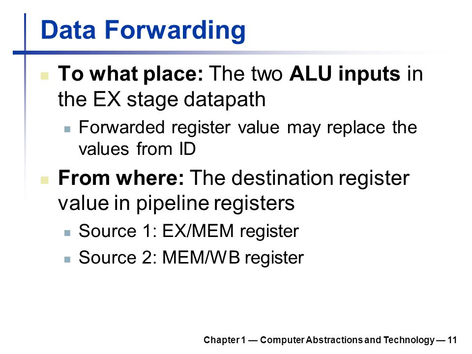 Data Forwarding To what place: The two ALU inputs in the EX stage datapath Forwarded register value may replace the values from ID From where: The des