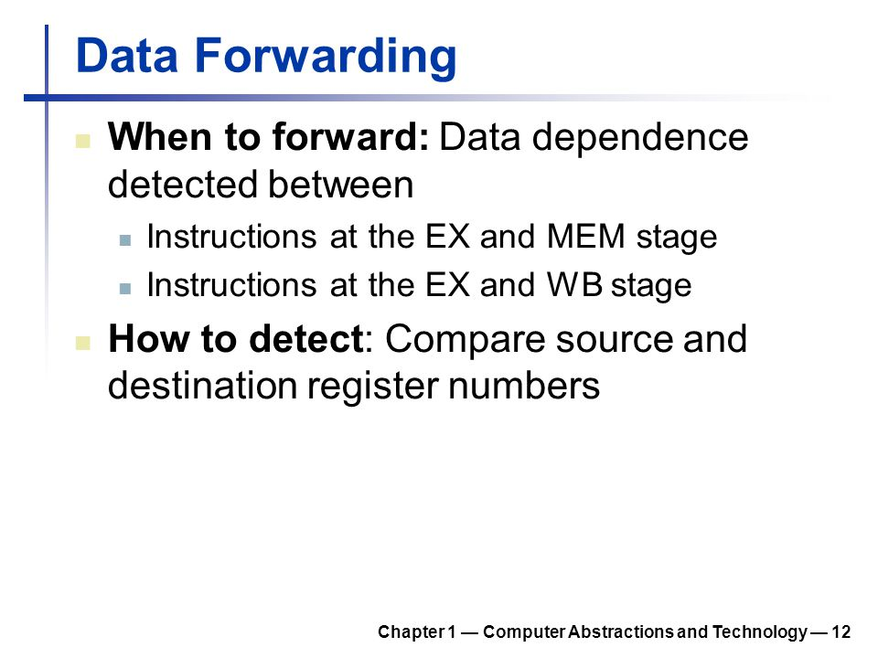 Data Forwarding When to forward: Data dependence detected between Instructions at the EX and MEM stage Instructions at the EX and WB stage How to dete