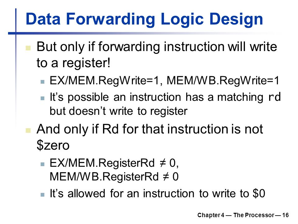 Chapter 4 — The Processor — 16 Data Forwarding Logic Design But only if forwarding instruction will write to a register.