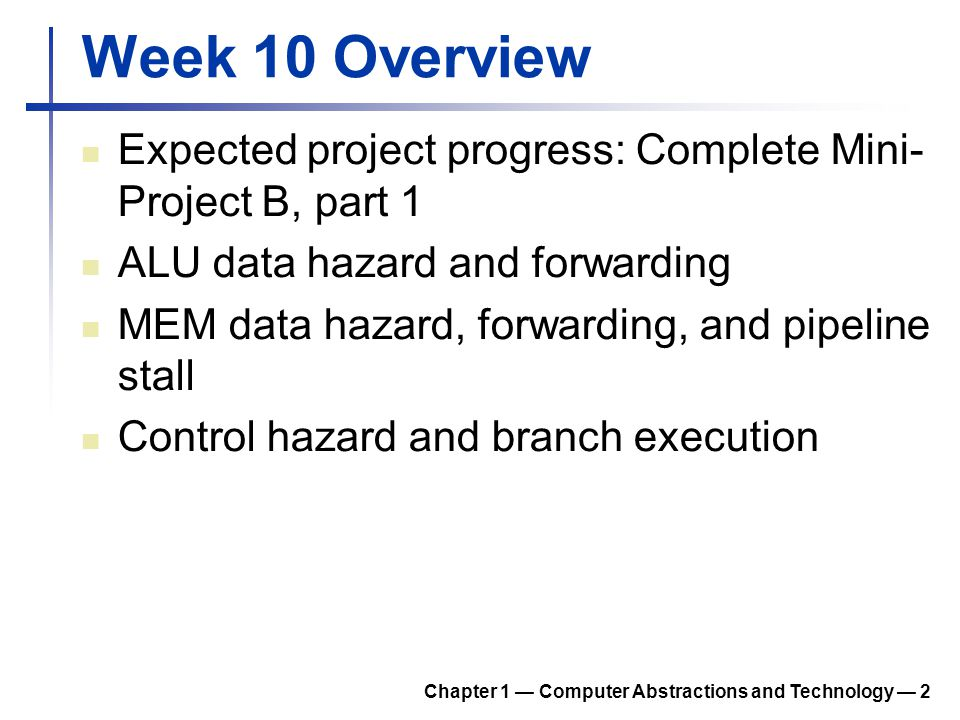 Week 10 Overview Expected project progress: Complete Mini- Project B, part 1 ALU data hazard and forwarding MEM data hazard, forwarding, and pipeline