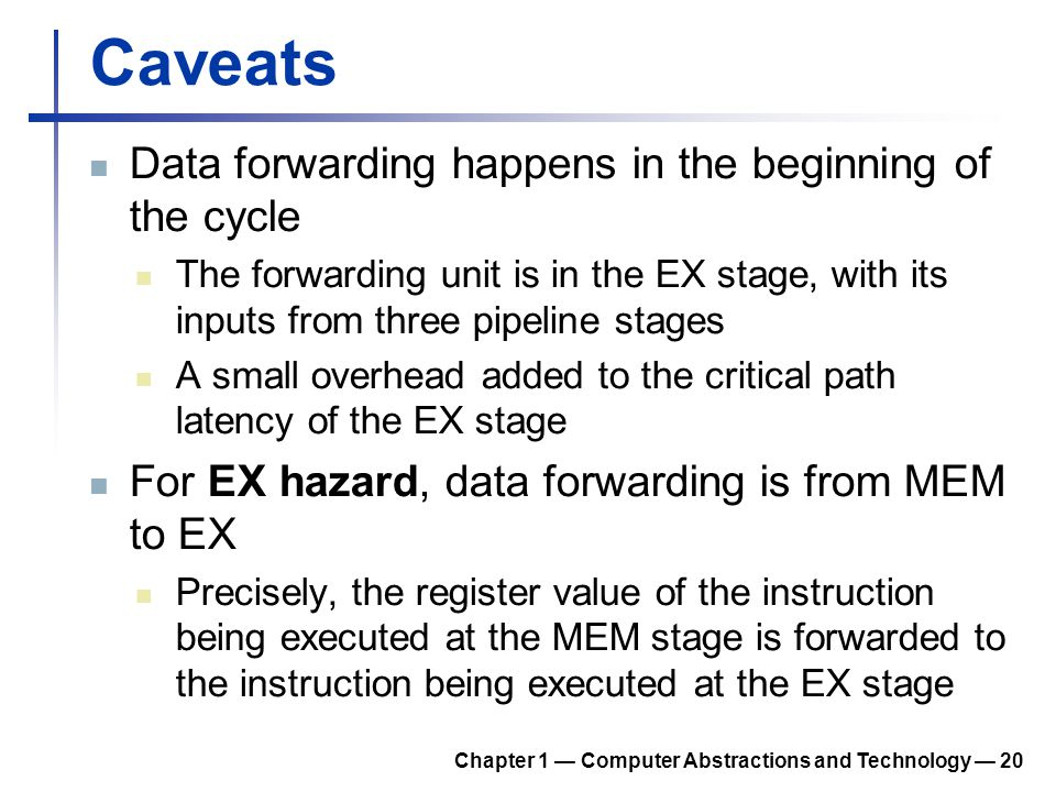 Caveats Data forwarding happens in the beginning of the cycle The forwarding unit is in the EX stage, with its inputs from three pipeline stages A sma