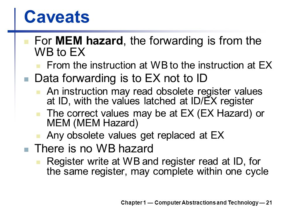 Caveats For MEM hazard, the forwarding is from the WB to EX From the instruction at WB to the instruction at EX Data forwarding is to EX not to ID An