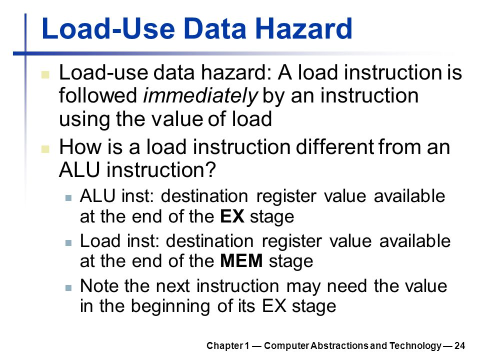 Load-Use Data Hazard Load-use data hazard: A load instruction is followed immediately by an instruction using the value of load How is a load instruct