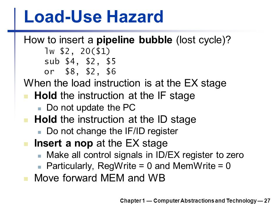 Load-Use Hazard How to insert a pipeline bubble (lost cycle)? lw $2, 20($1) sub $4, $2, $5 or $8, $2, $6 When the load instruction is at the EX stage