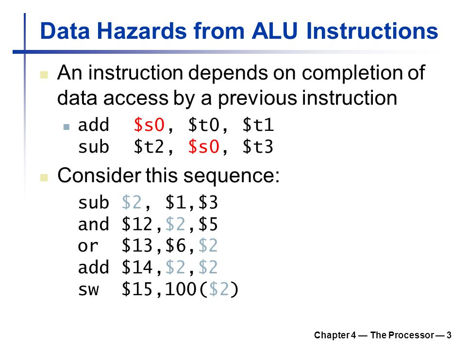 Chapter 4 — The Processor — 3 Data Hazards from ALU Instructions An instruction depends on completion of data access by a previous instruction add$s0,