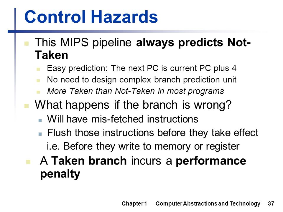 Control Hazards This MIPS pipeline always predicts Not- Taken Easy prediction: The next PC is current PC plus 4 No need to design complex branch predi