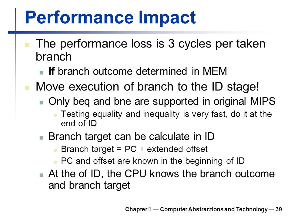 Performance Impact The performance loss is 3 cycles per taken branch If branch outcome determined in MEM Move execution of branch to the ID stage! Onl