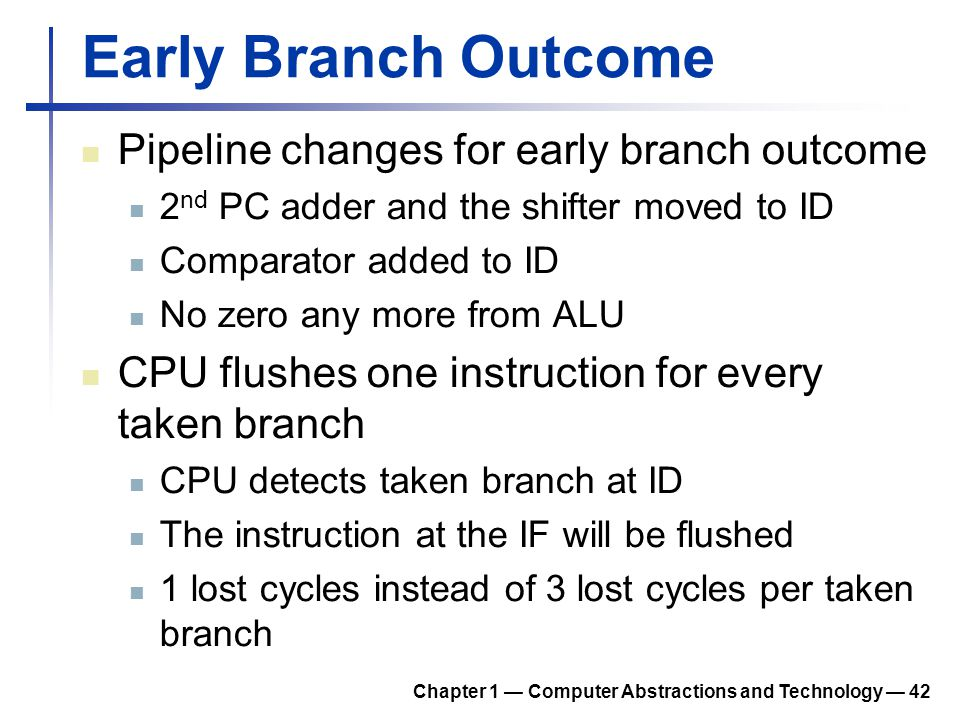 Early Branch Outcome Pipeline changes for early branch outcome 2 nd PC adder and the shifter moved to ID Comparator added to ID No zero any more from