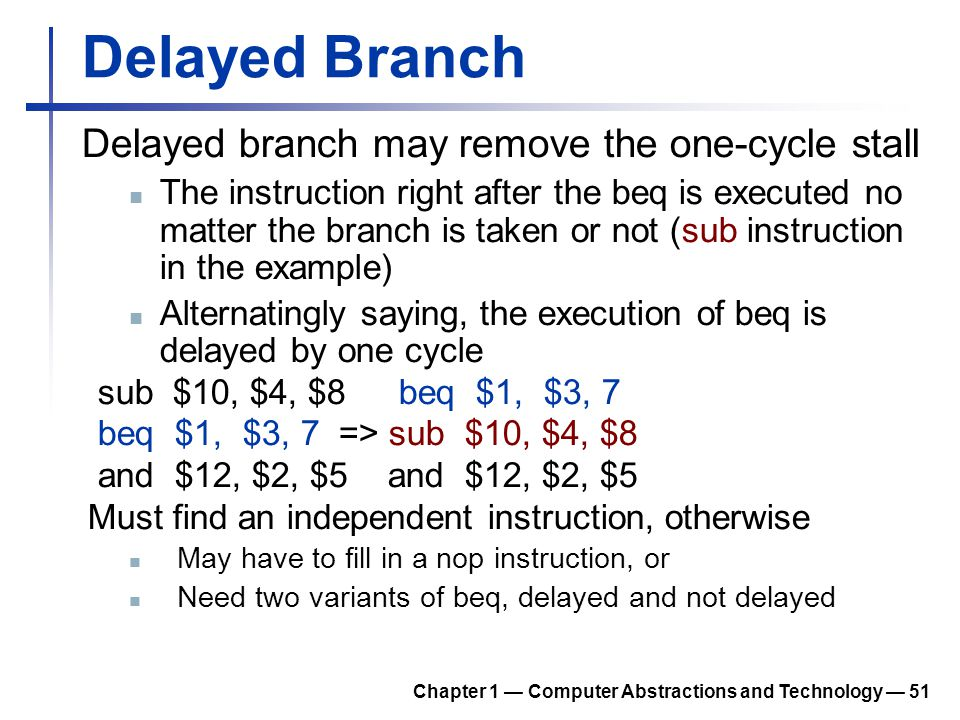 Delayed Branch Delayed branch may remove the one-cycle stall The instruction right after the beq is executed no matter the branch is taken or not (sub