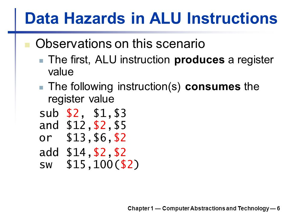 Data Hazards in ALU Instructions Observations on this scenario The first, ALU instruction produces a register value The following instruction(s) consu