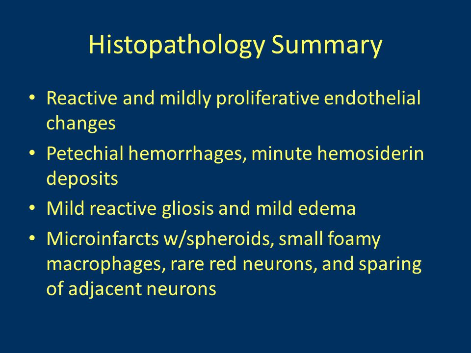 Histopathology Summary Reactive and mildly proliferative endothelial changes Petechial hemorrhages, minute hemosiderin deposits Mild reactive gliosis and mild edema Microinfarcts w/spheroids, small foamy macrophages, rare red neurons, and sparing of adjacent neurons